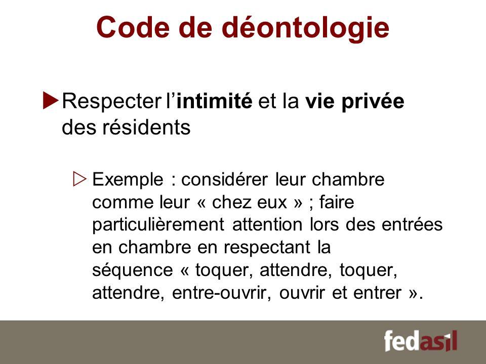 Code de déontologie Respecter lintimité et la vie privée des résidents Exemple : considérer leur chambre comme leur « chez eux » ; faire particulièrem