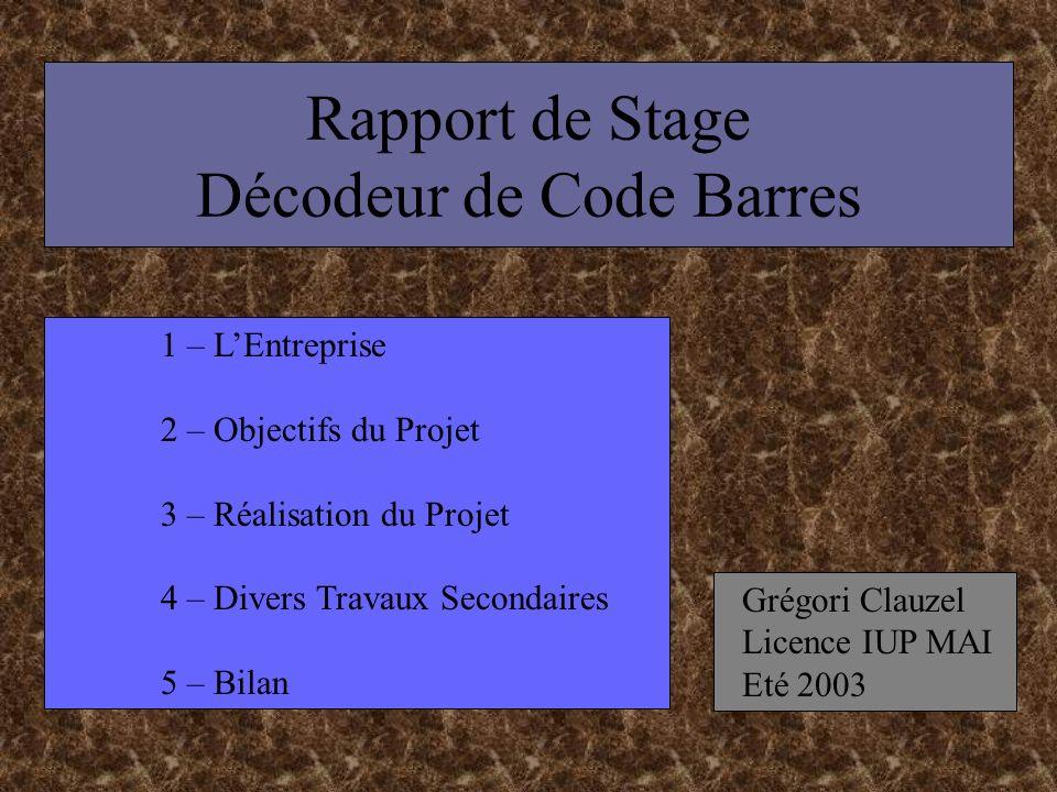 Rapport de Stage Décodeur de Code Barres Grégori Clauzel Licence IUP MAI Eté 2003 1 – LEntreprise 2 – Objectifs du Projet 3 – Réalisation du Projet 4 – Divers Travaux Secondaires 5 – Bilan