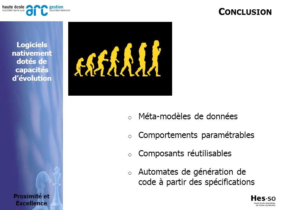 C ONCLUSION o Méta-modèles de données o Comportements paramétrables o Composants réutilisables o Automates de génération de code à partir des spécifications Proximité et Excellence Logiciels nativement dotés de capacités dévolution
