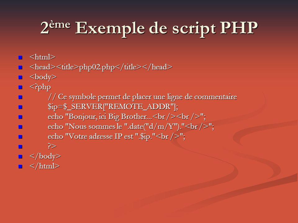 2 ème Exemple de script PHP php02.php php02.php <?php <?php // Ce symbole permet de placer une ligne de commentaire // Ce symbole permet de placer une ligne de commentaire $ip=$_SERVER[ REMOTE_ADDR ]; $ip=$_SERVER[ REMOTE_ADDR ]; echo Bonjour, ici Big Brother...