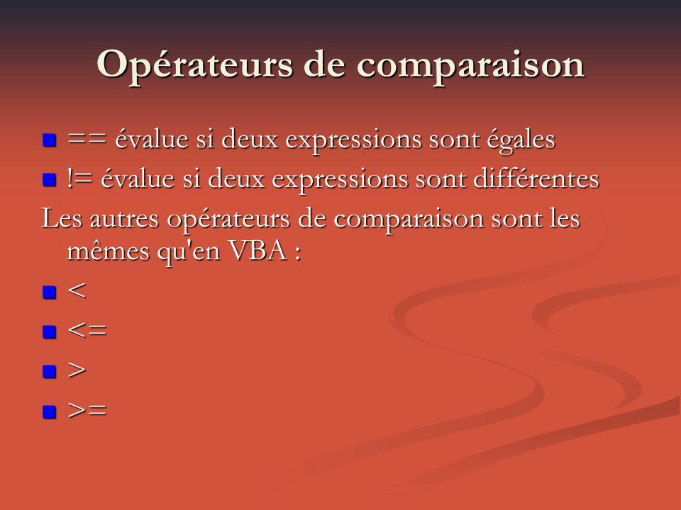 Opérateurs de comparaison == évalue si deux expressions sont égales == évalue si deux expressions sont égales != évalue si deux expressions sont différentes != évalue si deux expressions sont différentes Les autres opérateurs de comparaison sont les mêmes qu en VBA : < <= <= > >= >=