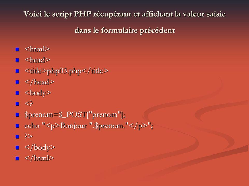 Voici le script PHP récupérant et affichant la valeur saisie dans le formulaire précédent php03.php php03.php <.