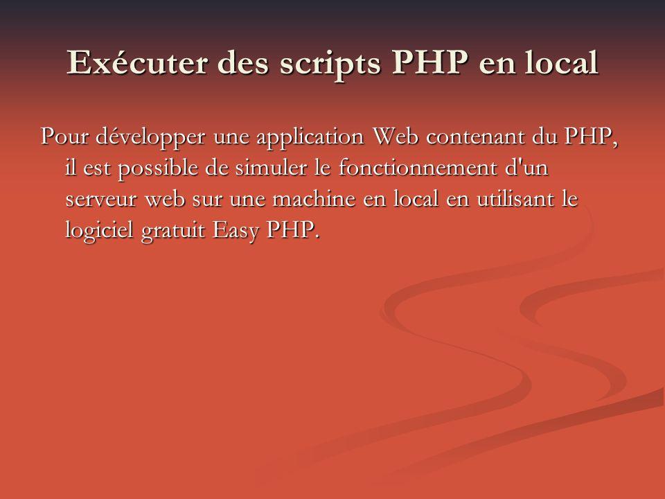 Exécuter des scripts PHP en local Pour développer une application Web contenant du PHP, il est possible de simuler le fonctionnement d un serveur web sur une machine en local en utilisant le logiciel gratuit Easy PHP.