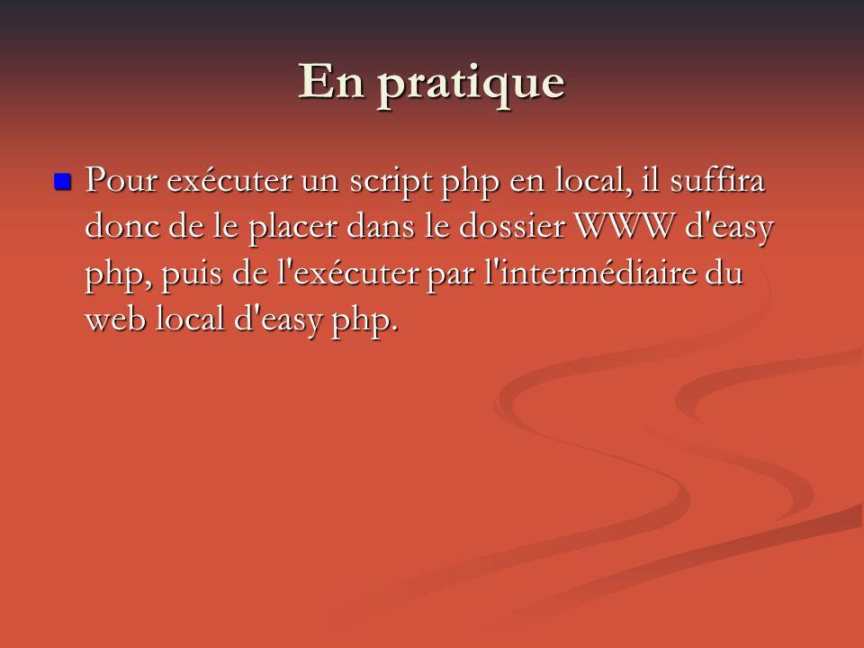 En pratique Pour exécuter un script php en local, il suffira donc de le placer dans le dossier WWW d easy php, puis de l exécuter par l intermédiaire du web local d easy php.