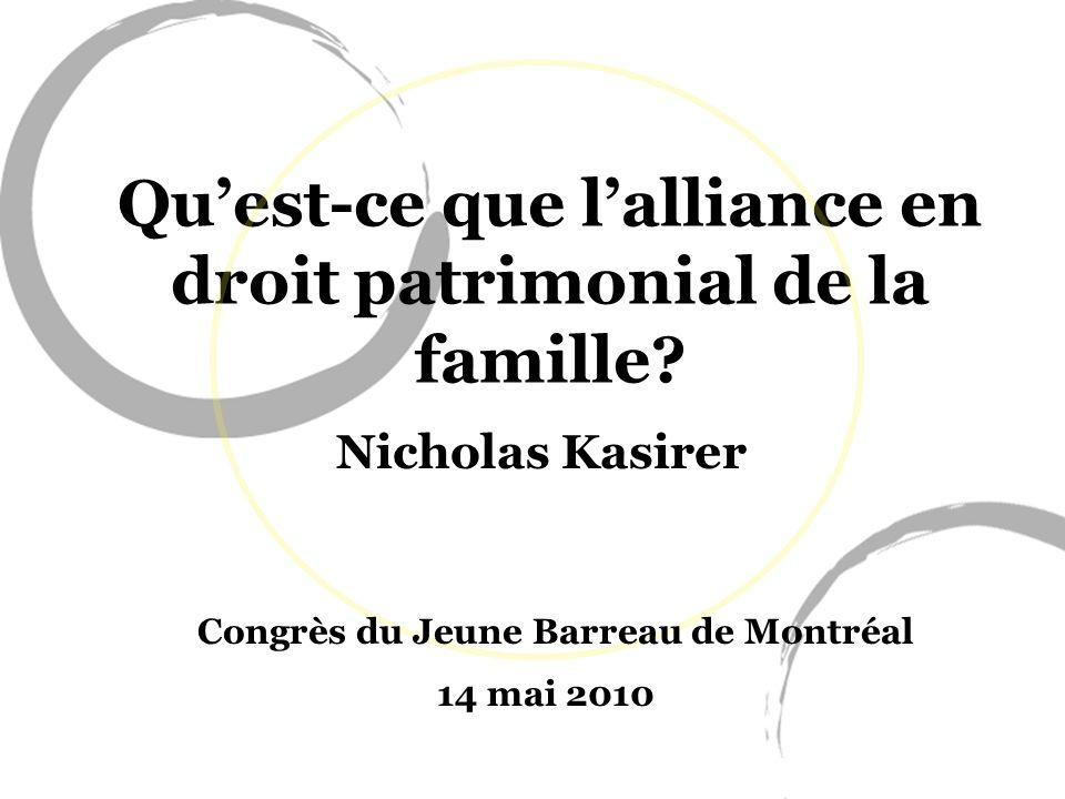 Quest-ce que lalliance en droit patrimonial de la famille? Nicholas Kasirer Congrès du Jeune Barreau de Montréal 14 mai 2010