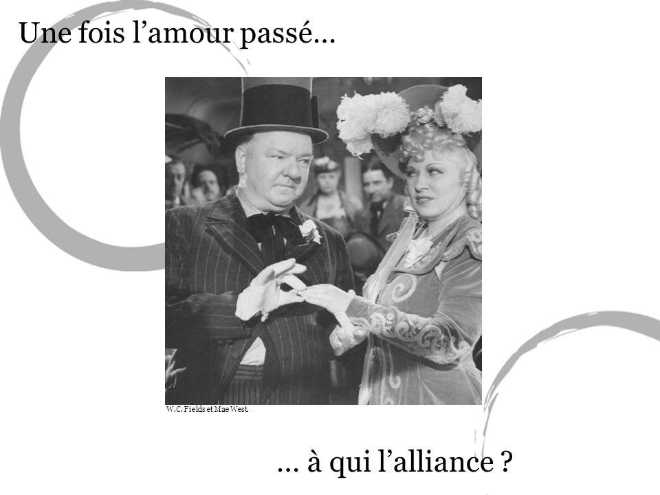 Une fois lamour passé… … à qui lalliance ? W.C. Fields et Mae West.