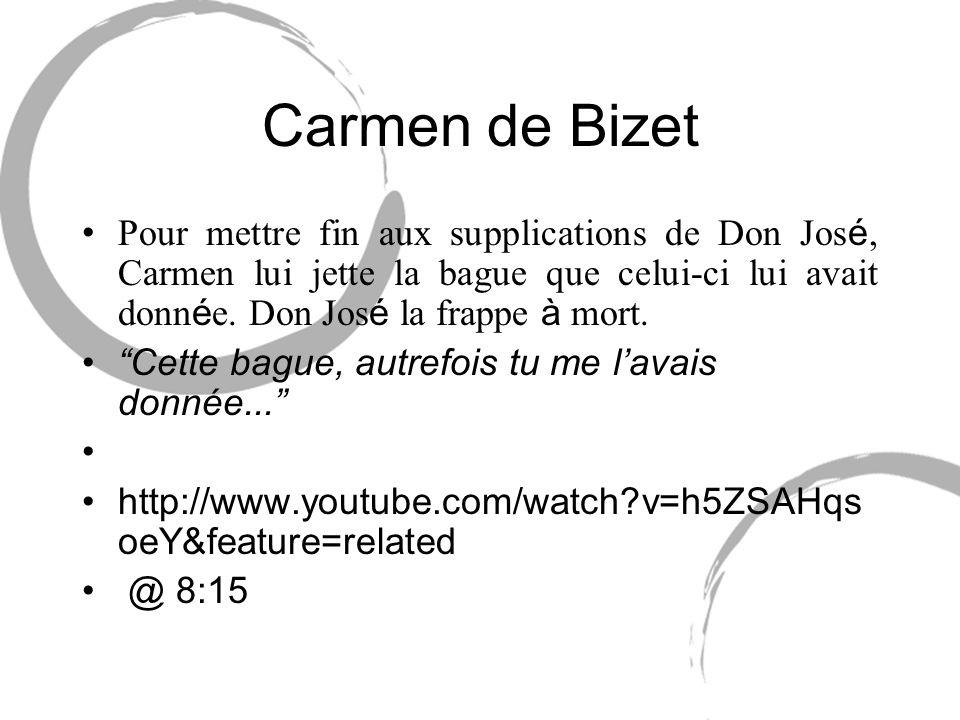 Carmen de Bizet Pour mettre fin aux supplications de Don Jos é, Carmen lui jette la bague que celui-ci lui avait donn é e. Don Jos é la frappe à mort.