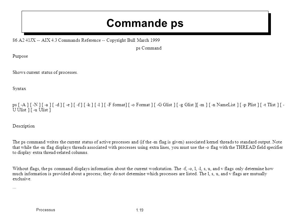 1.19 Processus Commande ps 86 A2 41JX -- AIX 4.3 Commands Reference -- Copyright Bull March 1999 ps Command Purpose Shows current status of processes.