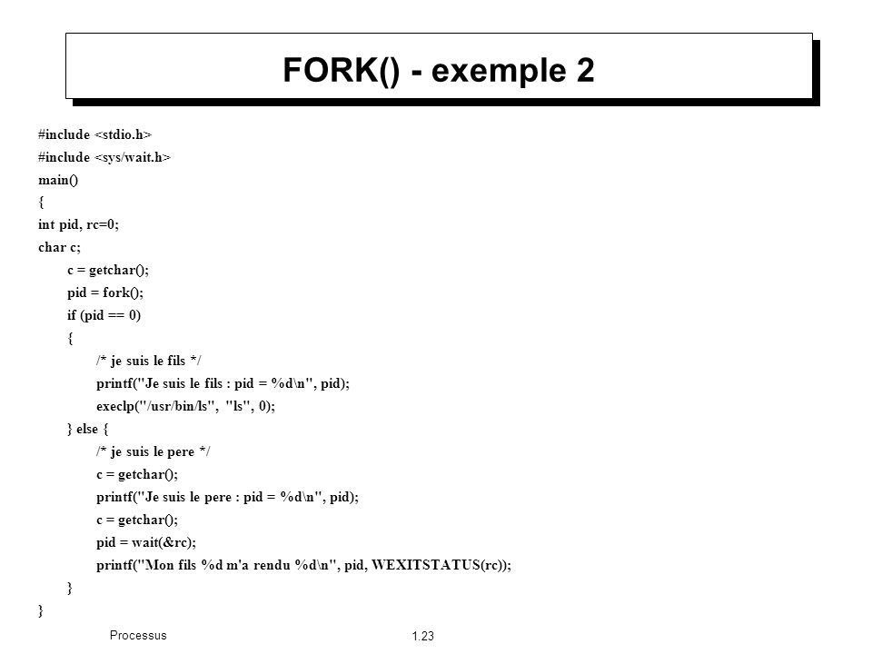 1.23 Processus FORK() - exemple 2 #include main() { int pid, rc=0; char c; c = getchar(); pid = fork(); if (pid == 0) { /* je suis le fils */ printf(