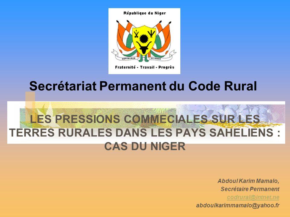 LES PRESSIONS COMMECIALES SUR LES TERRES RURALES DANS LES PAYS SAHELIENS : CAS DU NIGER Abdoul Karim Mamalo, Secrétaire Permanent codrural@intnet.ne abdoulkarimmamalo@yahoo.fr Secrétariat Permanent du Code Rural