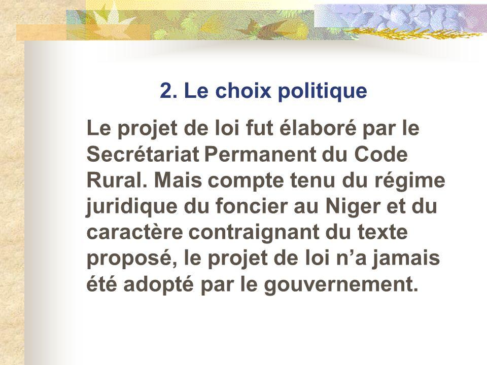 2. Le choix politique Le projet de loi fut élaboré par le Secrétariat Permanent du Code Rural. Mais compte tenu du régime juridique du foncier au Nige