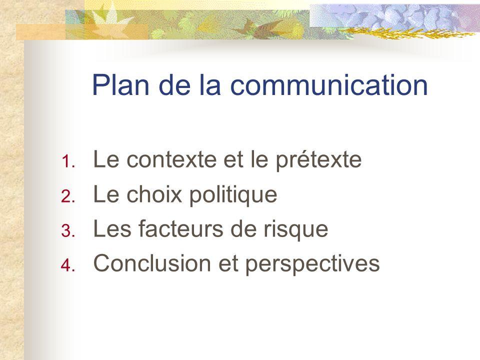 Plan de la communication 1. Le contexte et le prétexte 2. Le choix politique 3. Les facteurs de risque 4. Conclusion et perspectives