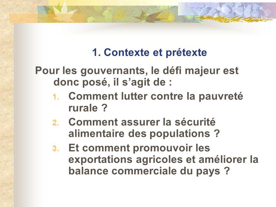 1. Contexte et prétexte Pour les gouvernants, le défi majeur est donc posé, il sagit de : 1. Comment lutter contre la pauvreté rurale ? 2. Comment ass