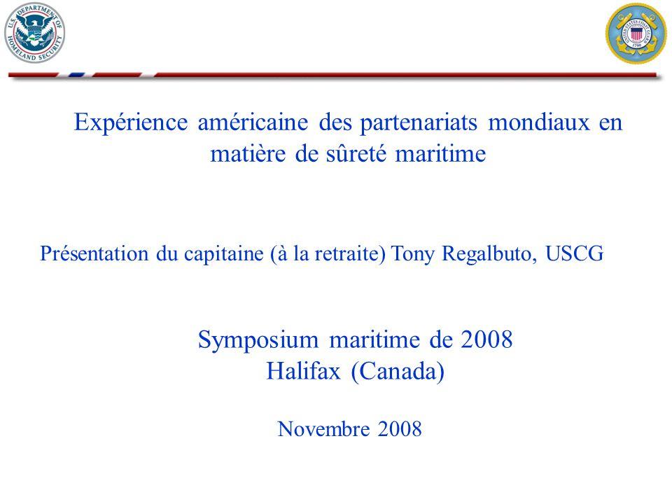 Expérience américaine des partenariats mondiaux en matière de sûreté maritime Novembre 2008 Présentation du capitaine (à la retraite) Tony Regalbuto, USCG Symposium maritime de 2008 Halifax (Canada)