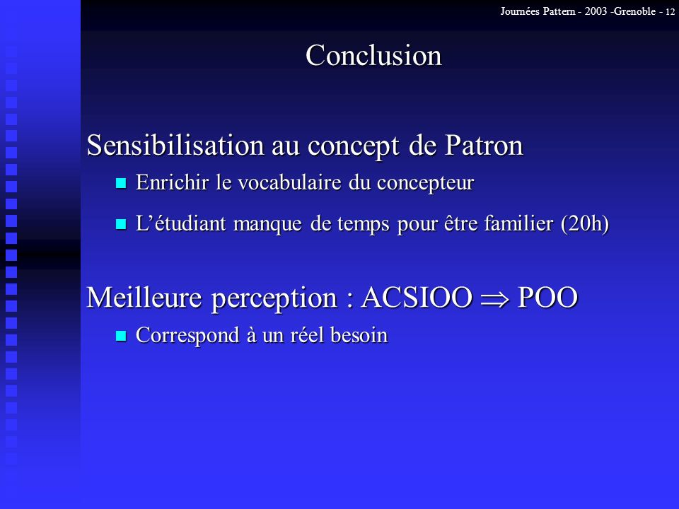 Journées Pattern - 2003 -Grenoble - 12 Conclusion Sensibilisation au concept de Patron n Enrichir le vocabulaire du concepteur n Létudiant manque de temps pour être familier (20h) n Correspond à un réel besoin Meilleure perception : ACSIOO POO