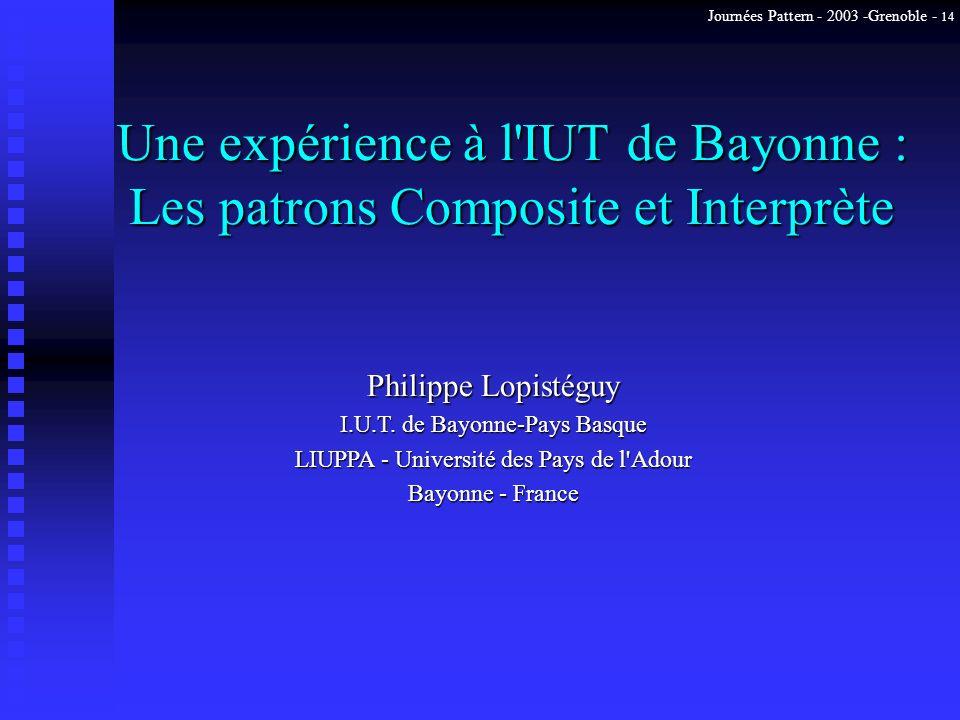 Journées Pattern - 2003 -Grenoble - 14 Une expérience à l'IUT de Bayonne : Les patrons Composite et Interprète Philippe Lopistéguy I.U.T. de Bayonne-P