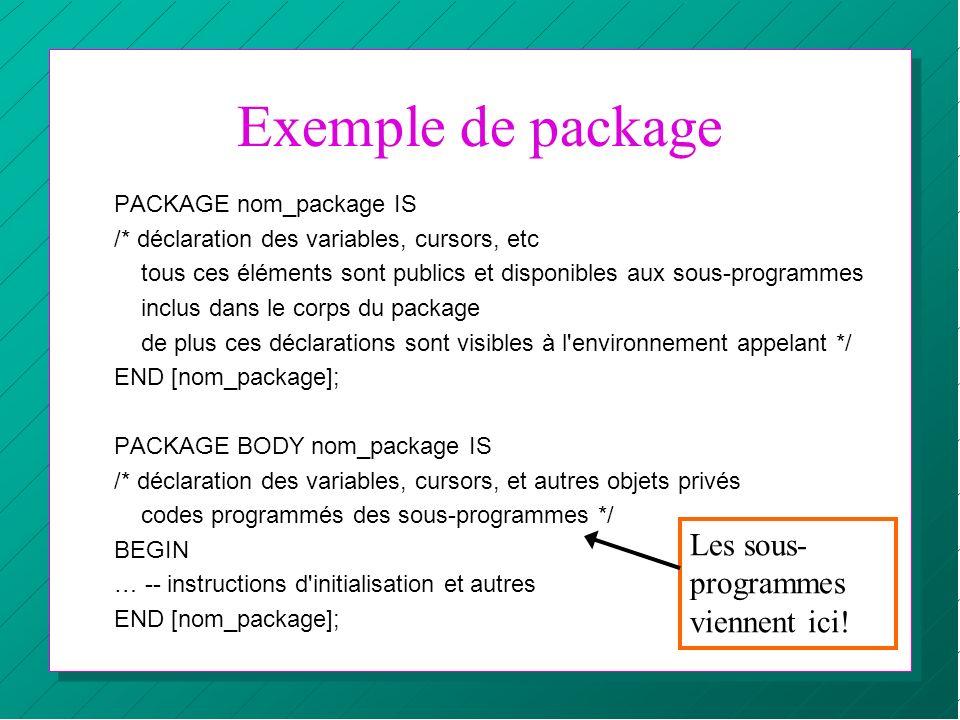 Exemple de package PACKAGE nom_package IS /* déclaration des variables, cursors, etc tous ces éléments sont publics et disponibles aux sous-programmes