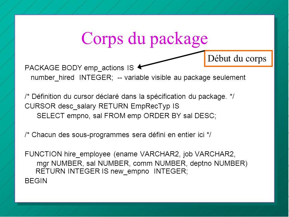 Corps du package PACKAGE BODY emp_actions IS number_hired INTEGER; -- variable visible au package seulement /* Définition du cursor déclaré dans la sp