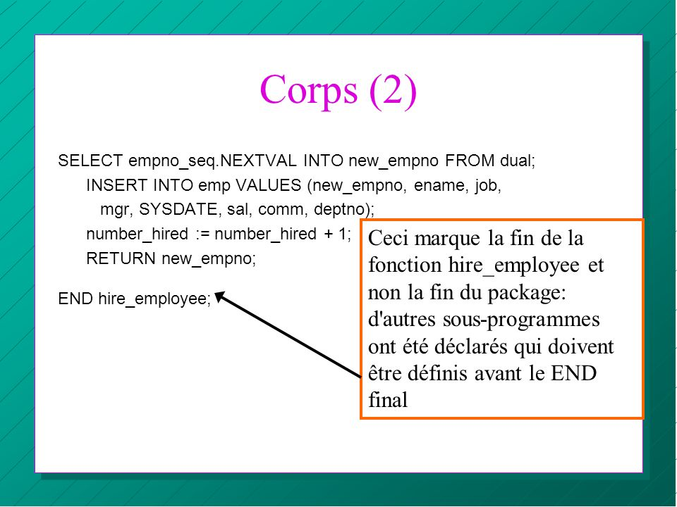 Corps (2) SELECT empno_seq.NEXTVAL INTO new_empno FROM dual; INSERT INTO emp VALUES (new_empno, ename, job, mgr, SYSDATE, sal, comm, deptno); number_h