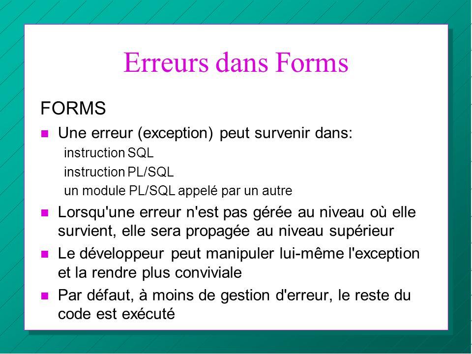 Erreurs dans Forms FORMS n Une erreur (exception) peut survenir dans: instruction SQL instruction PL/SQL un module PL/SQL appelé par un autre n Lorsqu