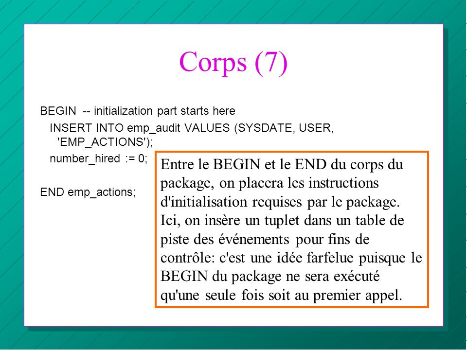 Corps (7) BEGIN -- initialization part starts here INSERT INTO emp_audit VALUES (SYSDATE, USER, 'EMP_ACTIONS'); number_hired := 0; END emp_actions; En