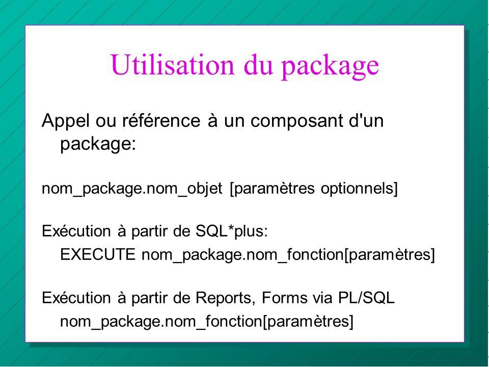 Utilisation du package Appel ou référence à un composant d'un package: nom_package.nom_objet [paramètres optionnels] Exécution à partir de SQL*plus: E