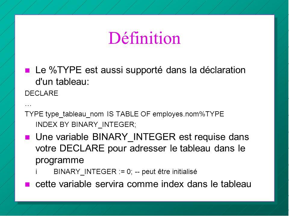 Définition n Le %TYPE est aussi supporté dans la déclaration d'un tableau: DECLARE … TYPE type_tableau_nom IS TABLE OF employes.nom%TYPE INDEX BY BINA