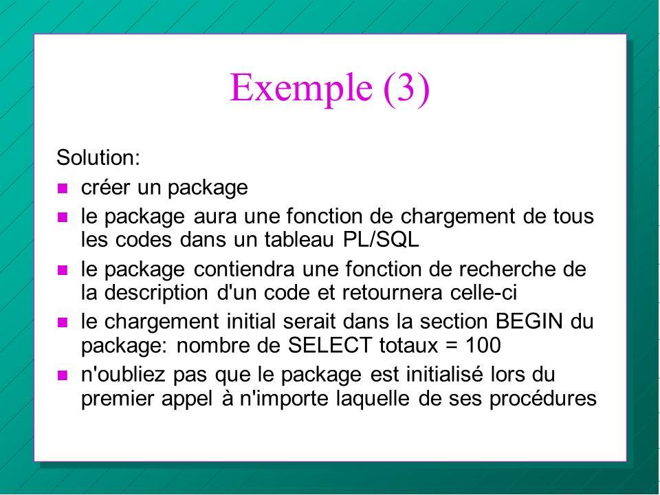 Exemple (3) Solution: n créer un package n le package aura une fonction de chargement de tous les codes dans un tableau PL/SQL n le package contiendra
