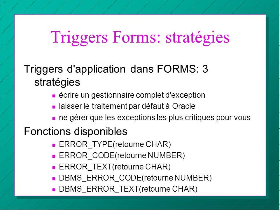 Triggers Forms: stratégies Triggers d'application dans FORMS: 3 stratégies n écrire un gestionnaire complet d'exception n laisser le traitement par dé