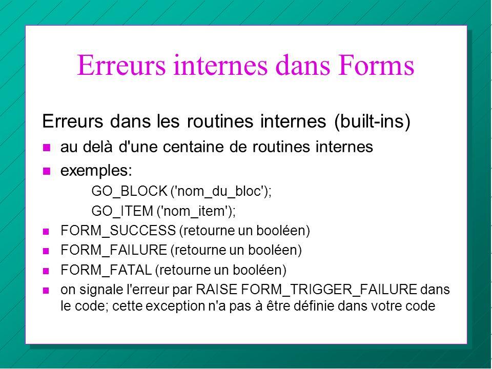 Erreurs internes dans Forms Erreurs dans les routines internes (built-ins) n au delà d'une centaine de routines internes n exemples: GO_BLOCK ('nom_du