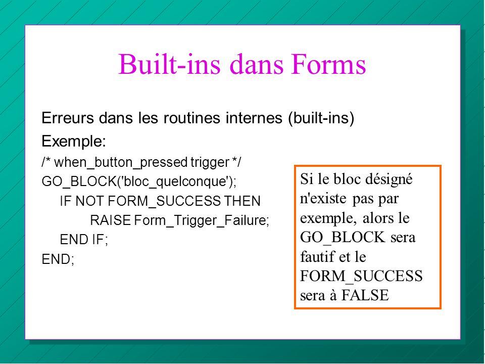 Built-ins dans Forms Erreurs dans les routines internes (built-ins) Exemple: /* when_button_pressed trigger */ GO_BLOCK('bloc_quelconque'); IF NOT FOR