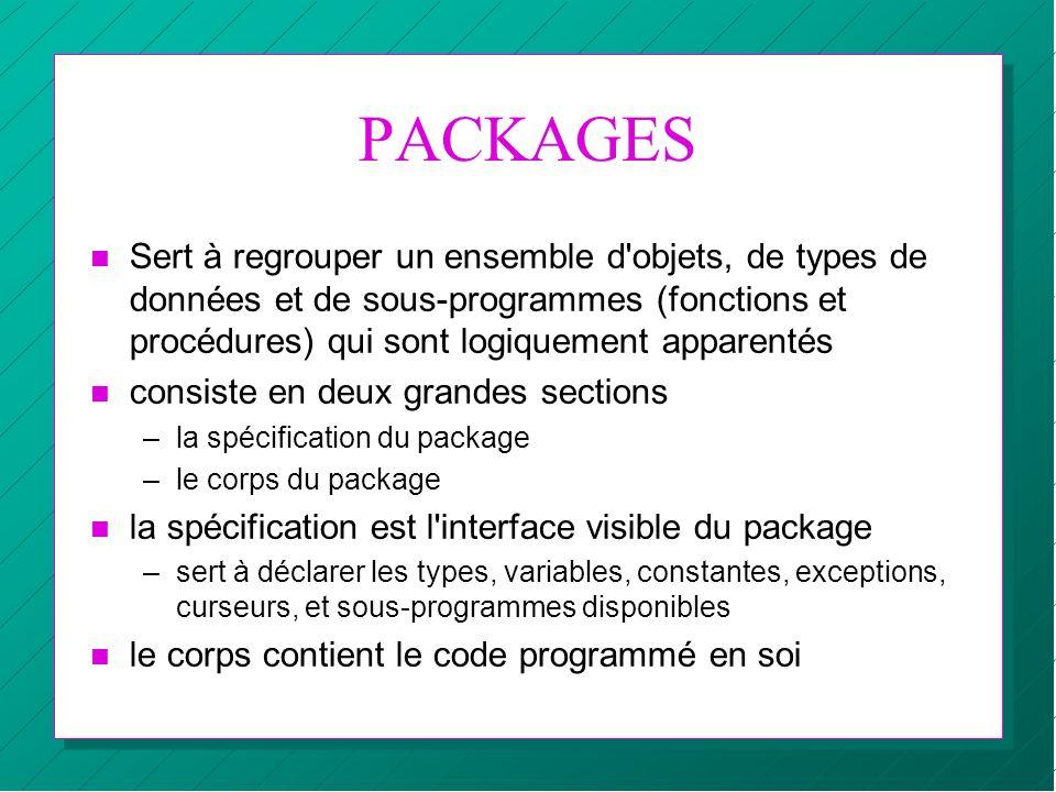 PACKAGES n Sert à regrouper un ensemble d'objets, de types de données et de sous-programmes (fonctions et procédures) qui sont logiquement apparentés