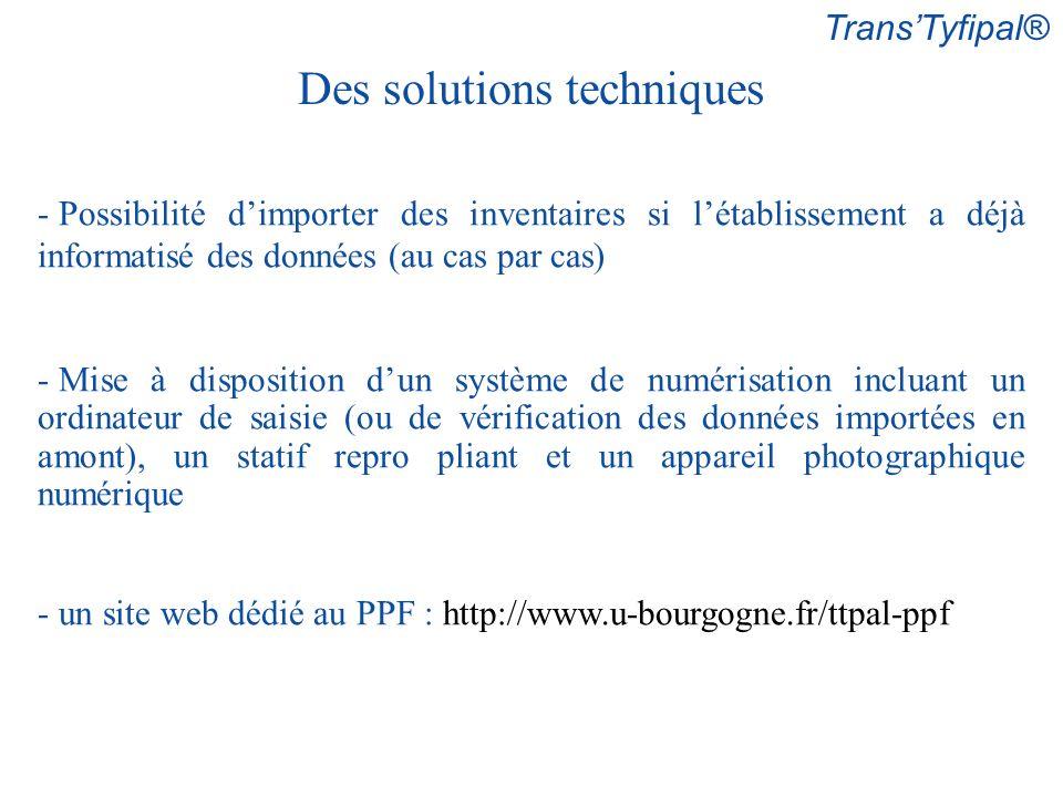 TransTyfipal® Des solutions techniques - Possibilité dimporter des inventaires si létablissement a déjà informatisé des données (au cas par cas) - Mise à disposition dun système de numérisation incluant un ordinateur de saisie (ou de vérification des données importées en amont), un statif repro pliant et un appareil photographique numérique - un site web dédié au PPF : http://www.u-bourgogne.fr/ttpal-ppf