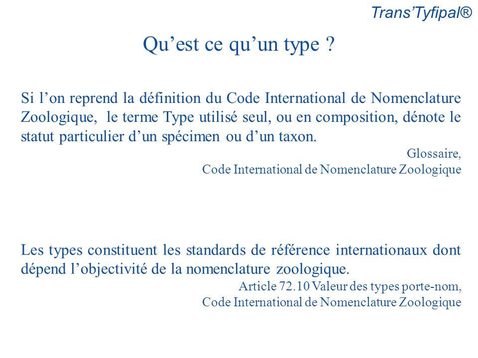 TransTyfipal® Si lon reprend la définition du Code International de Nomenclature Zoologique, le terme Type utilisé seul, ou en composition, dénote le statut particulier dun spécimen ou dun taxon.