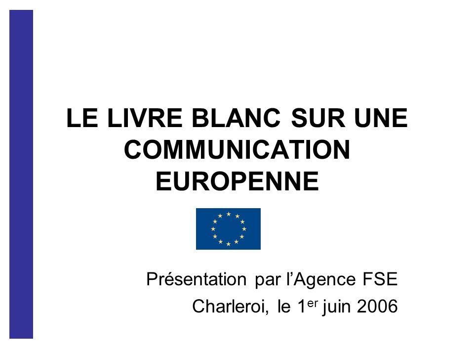 LE LIVRE BLANC SUR UNE COMMUNICATION EUROPENNE Présentation par lAgence FSE Charleroi, le 1 er juin 2006