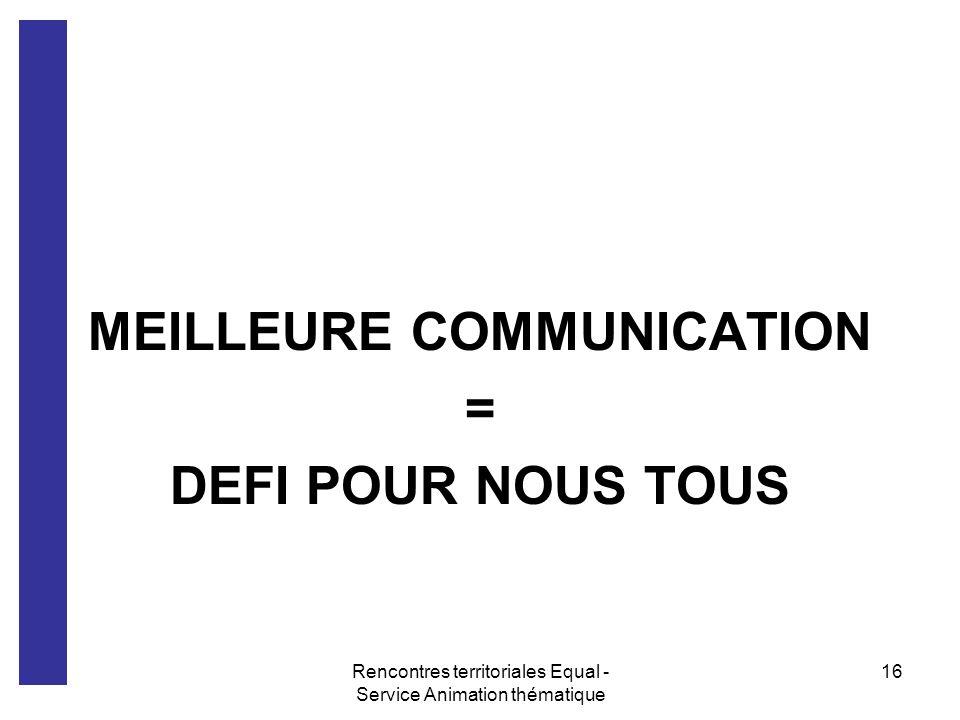Rencontres territoriales Equal - Service Animation thématique 16 MEILLEURE COMMUNICATION = DEFI POUR NOUS TOUS