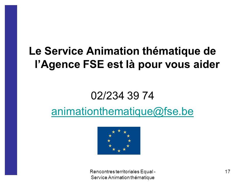 Rencontres territoriales Equal - Service Animation thématique 17 Le Service Animation thématique de lAgence FSE est là pour vous aider 02/234 39 74 an