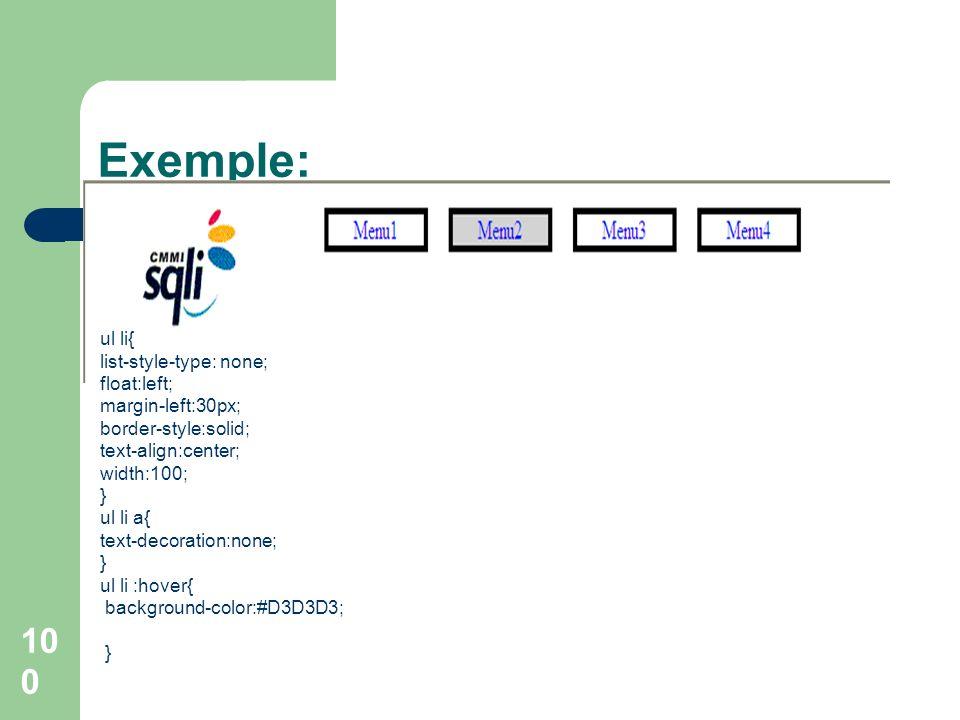 100 Exemple: ul li{ list-style-type: none; float:left; margin-left:30px; border-style:solid; text-align:center; width:100; } ul li a{ text-decoration: