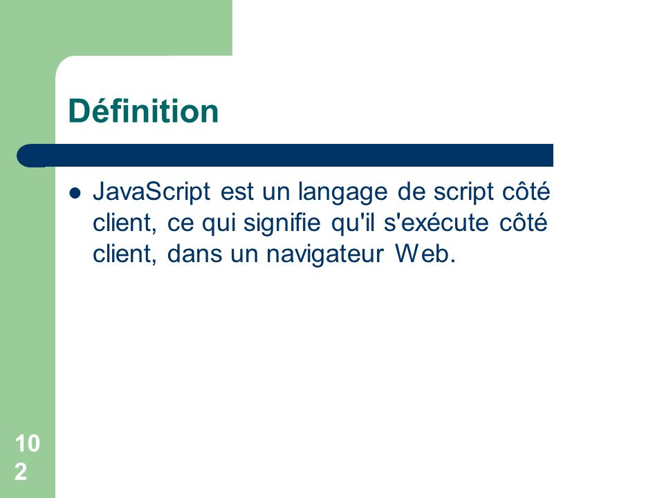 102 Définition JavaScript est un langage de script côté client, ce qui signifie qu il s exécute côté client, dans un navigateur Web.