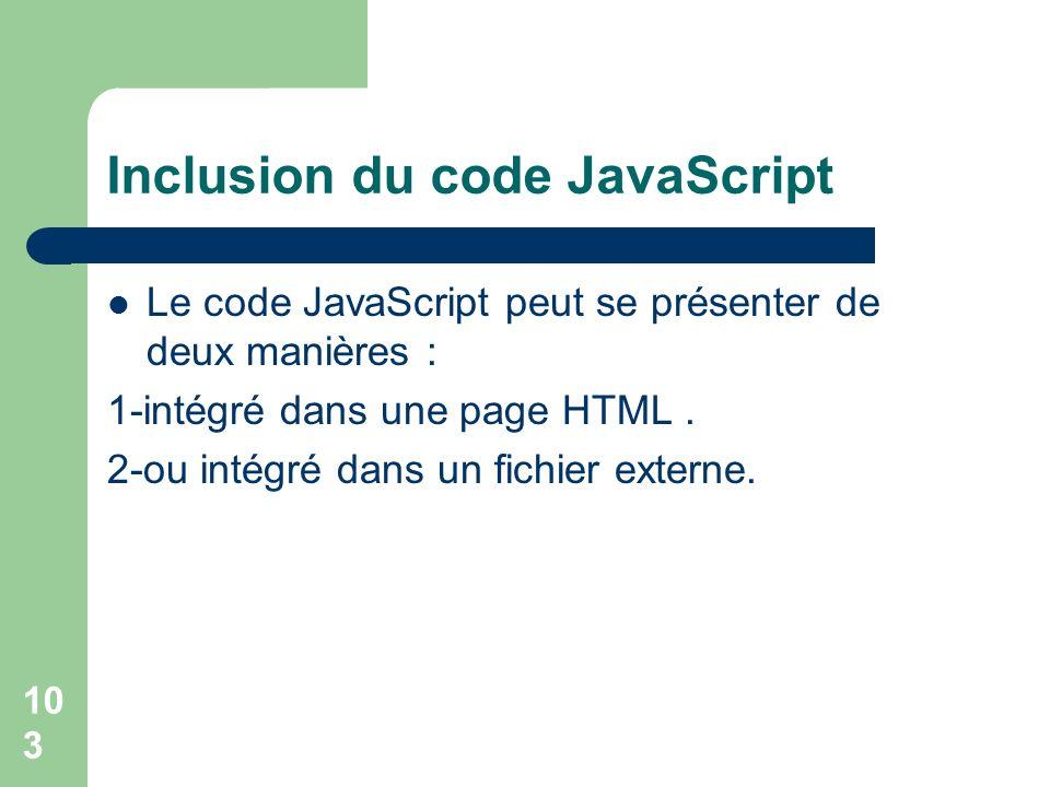 103 Inclusion du code JavaScript Le code JavaScript peut se présenter de deux manières : 1-intégré dans une page HTML. 2-ou intégré dans un fichier ex