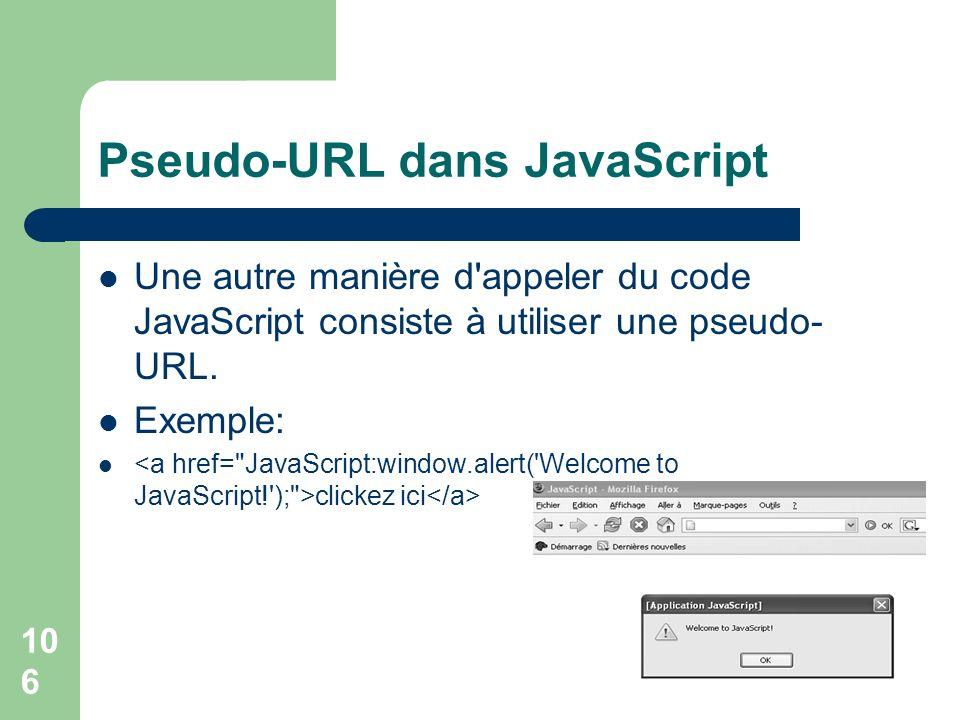 106 Pseudo-URL dans JavaScript Une autre manière d'appeler du code JavaScript consiste à utiliser une pseudo- URL. Exemple: clickez ici