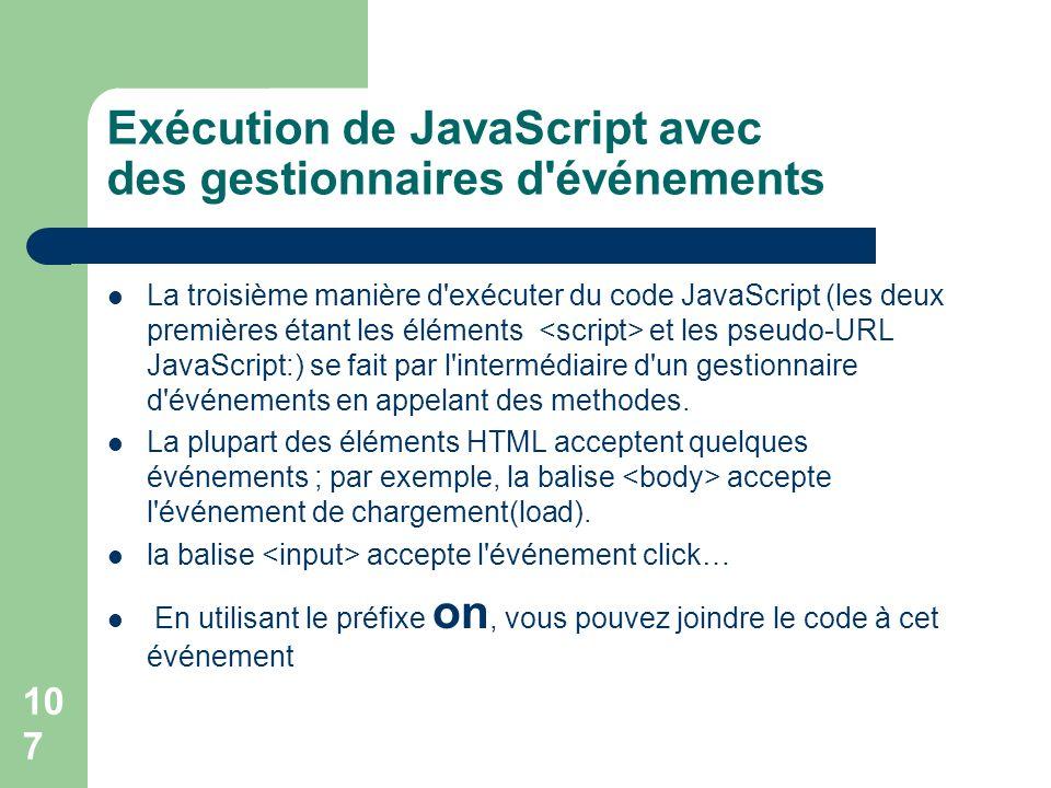 107 Exécution de JavaScript avec des gestionnaires d événements La troisième manière d exécuter du code JavaScript (les deux premières étant les éléments et les pseudo-URL JavaScript:) se fait par l intermédiaire d un gestionnaire d événements en appelant des methodes.