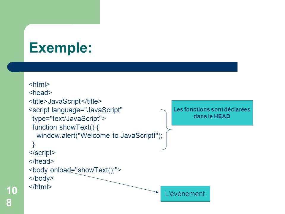 108 Exemple: JavaScript <script language= JavaScript type= text/JavaScript > function showText() { window.alert( Welcome to JavaScript! ); } Les fonctions sont déclarées dans le HEAD Lévénement