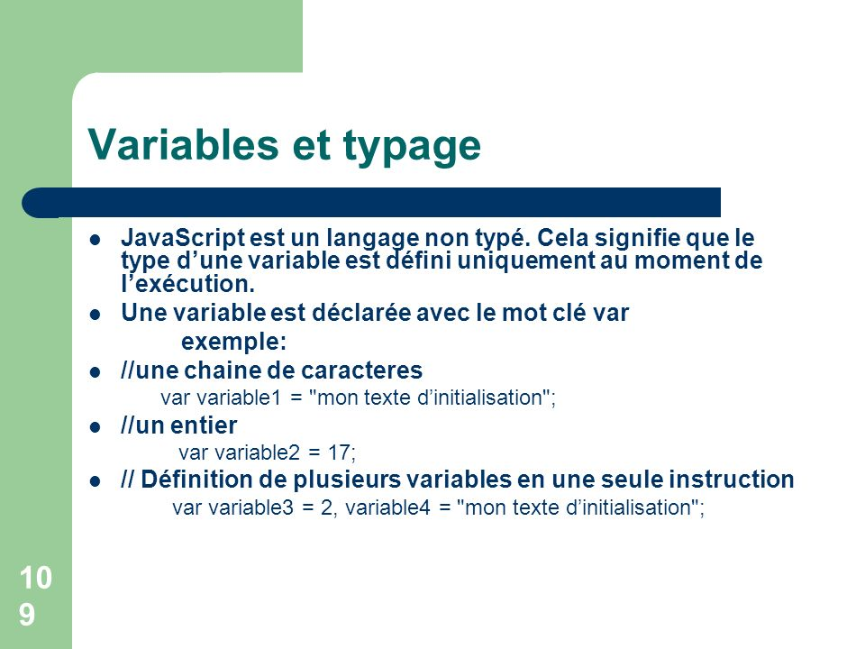 109 Variables et typage JavaScript est un langage non typé. Cela signie que le type dune variable est déni uniquement au moment de lexécution. Une var