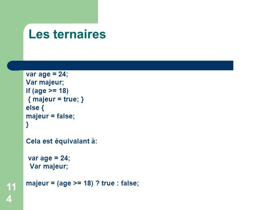 114 Les ternaires var age = 24; Var majeur; if (age >= 18) { majeur = true; } else { majeur = false; } Cela est équivalant à: var age = 24; Var majeur; majeur = (age >= 18) .