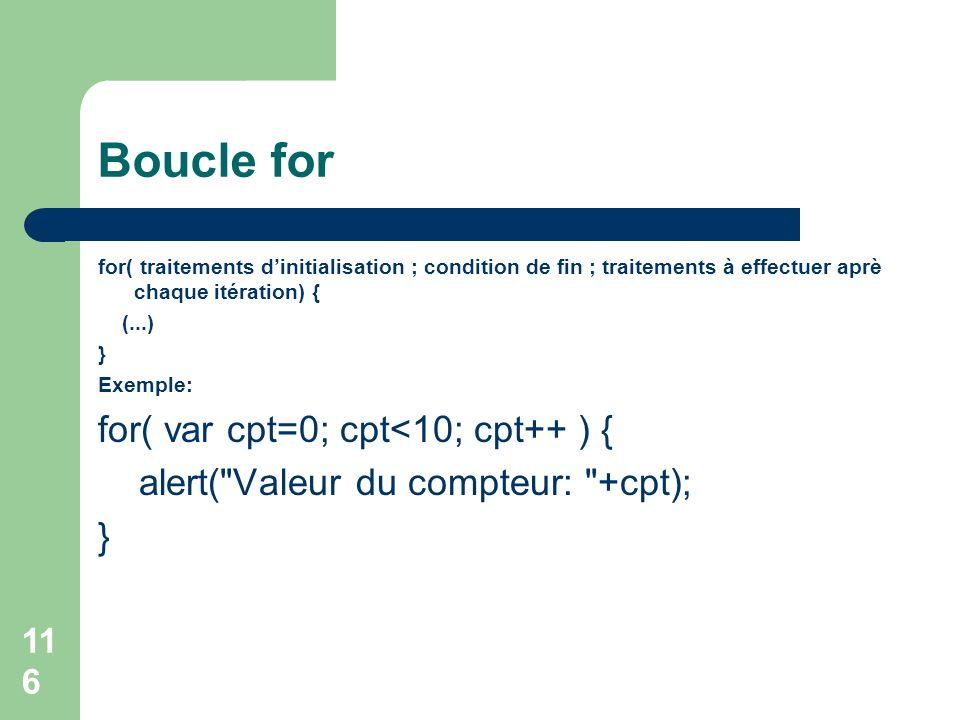 116 Boucle for for( traitements dinitialisation ; condition de fin ; traitements à effectuer aprè chaque itération) { (...) } Exemple: for( var cpt=0; cpt<10; cpt++ ) { alert( Valeur du compteur: +cpt); }