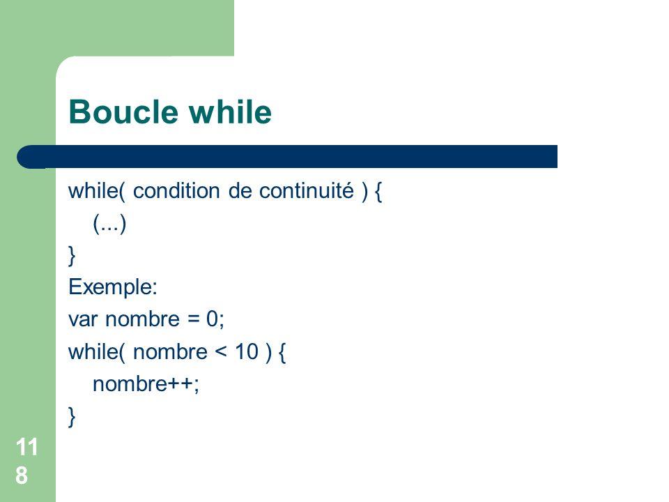 118 Boucle while while( condition de continuité ) { (...) } Exemple: var nombre = 0; while( nombre < 10 ) { nombre++; }