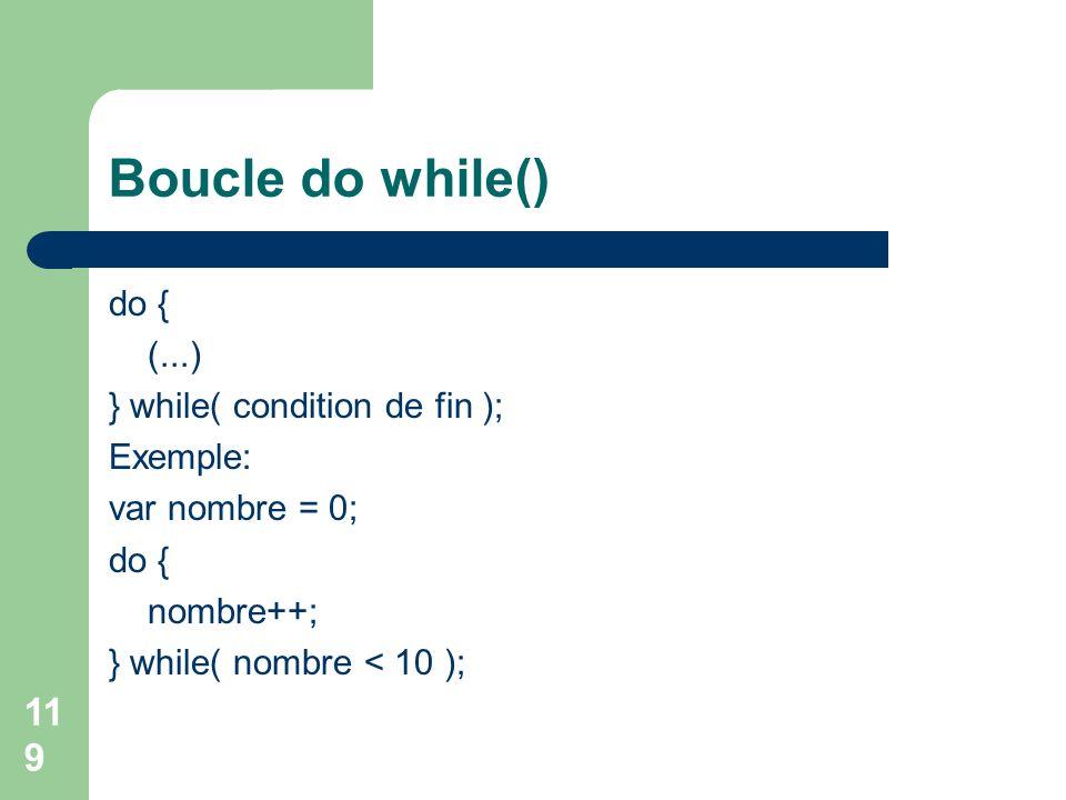119 Boucle do while() do { (...) } while( condition de fin ); Exemple: var nombre = 0; do { nombre++; } while( nombre < 10 );