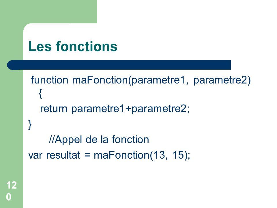 120 Les fonctions function maFonction(parametre1, parametre2) { return parametre1+parametre2; } //Appel de la fonction var resultat = maFonction(13, 15);