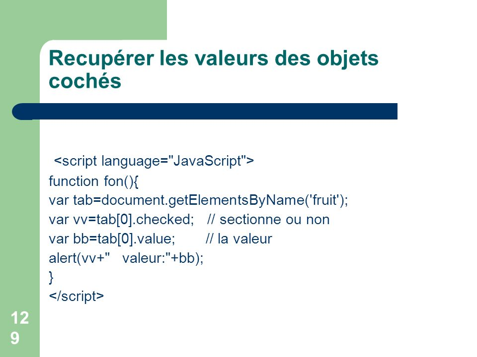 Recupérer les valeurs des objets cochés function fon(){ var tab=document.getElementsByName( fruit ); var vv=tab[0].checked; // sectionne ou non var bb=tab[0].value; // la valeur alert(vv+ valeur: +bb); } 129